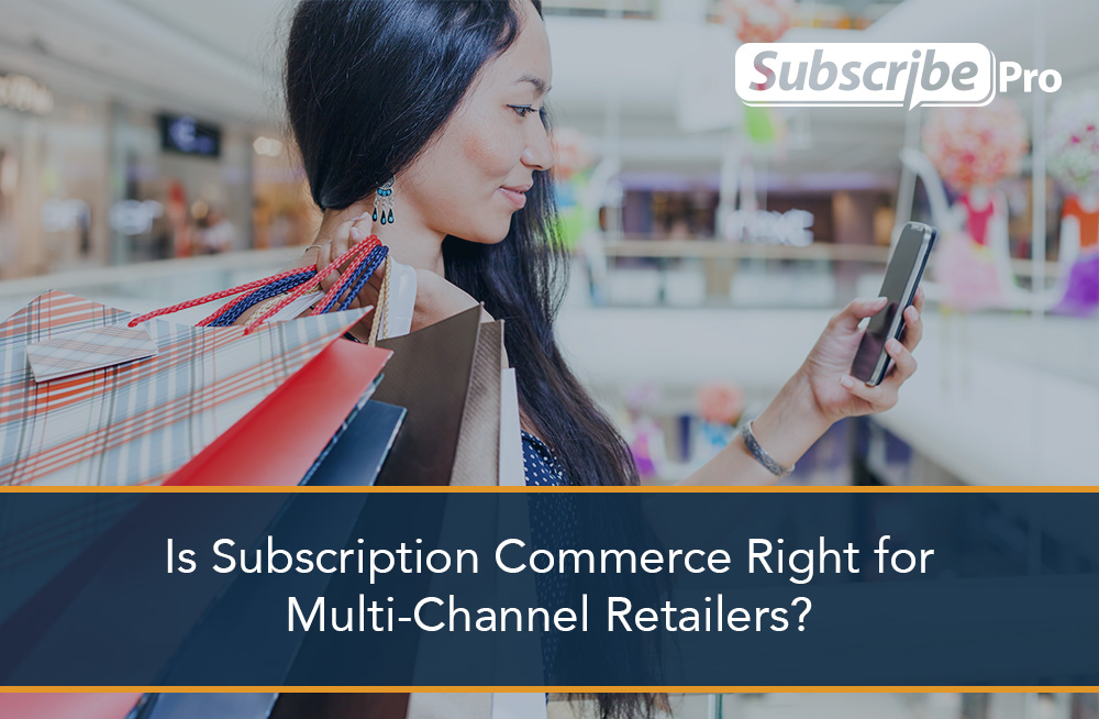 Is_Subscription_Commerce_Right_for_Multi-Channel_Retailers