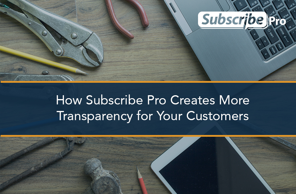 How Subscribe Pro Creates More Transparency for Your Customers
