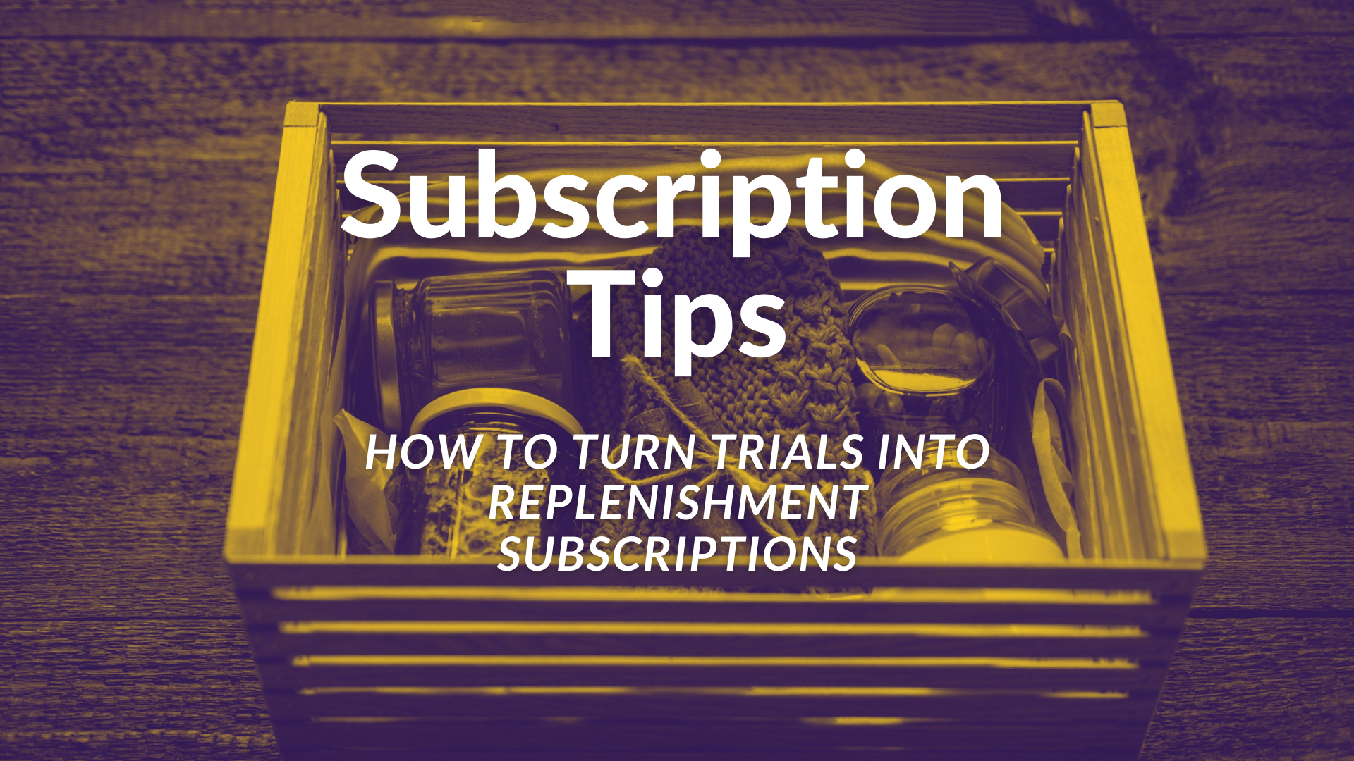"""Subscription Tips: How to turn trials into replenishment subscriptions"" over an image of a box filled with items"